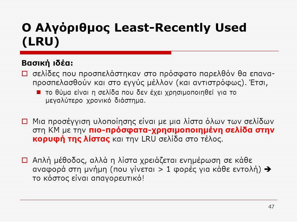 47 Ο Αλγόριθμος Least-Recently Used (LRU) Βασική ιδέα:  σελίδες που προσπελάστηκαν στο πρόσφατο παρελθόν θα επανα- προσπελασθούν και στο εγγύς μέλλον (και αντιστρόφως).
