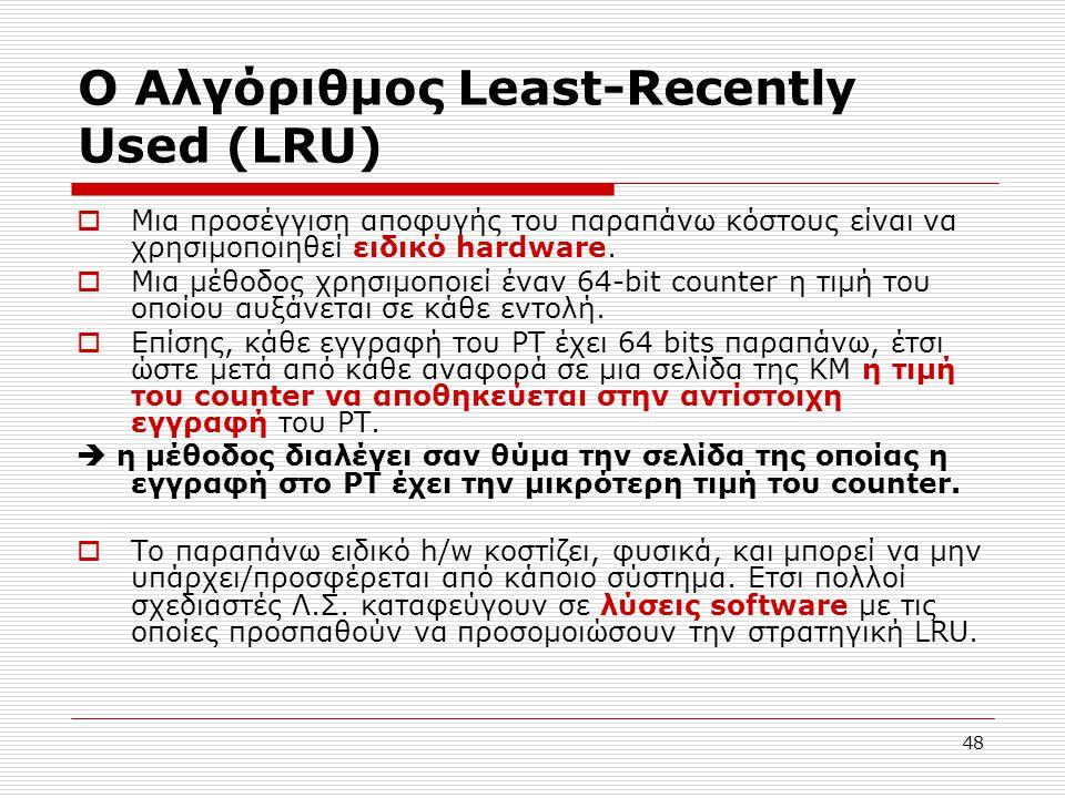 48 Ο Αλγόριθμος Least-Recently Used (LRU)  Μια προσέγγιση αποφυγής του παραπάνω κόστους είναι να χρησιμοποιηθεί ειδικό hardware.  Μια μέθοδος χρησιμ