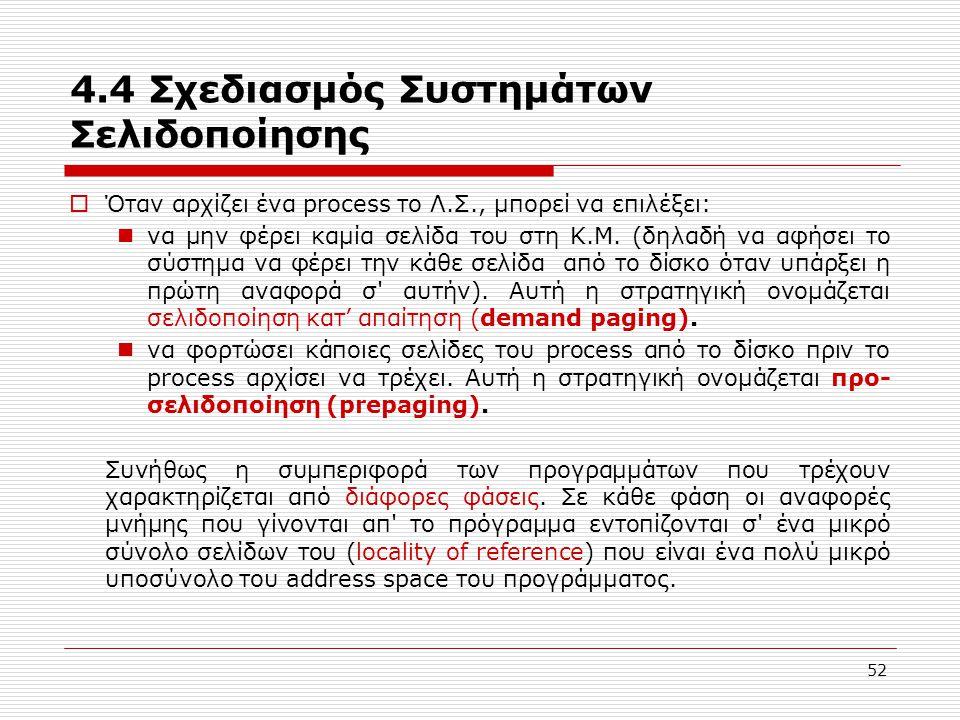 52 4.4 Σχεδιασμός Συστημάτων Σελιδοποίησης  Όταν αρχίζει ένα process το Λ.Σ., μπορεί να επιλέξει:  να μην φέρει καμία σελίδα του στη Κ.Μ. (δηλαδή να