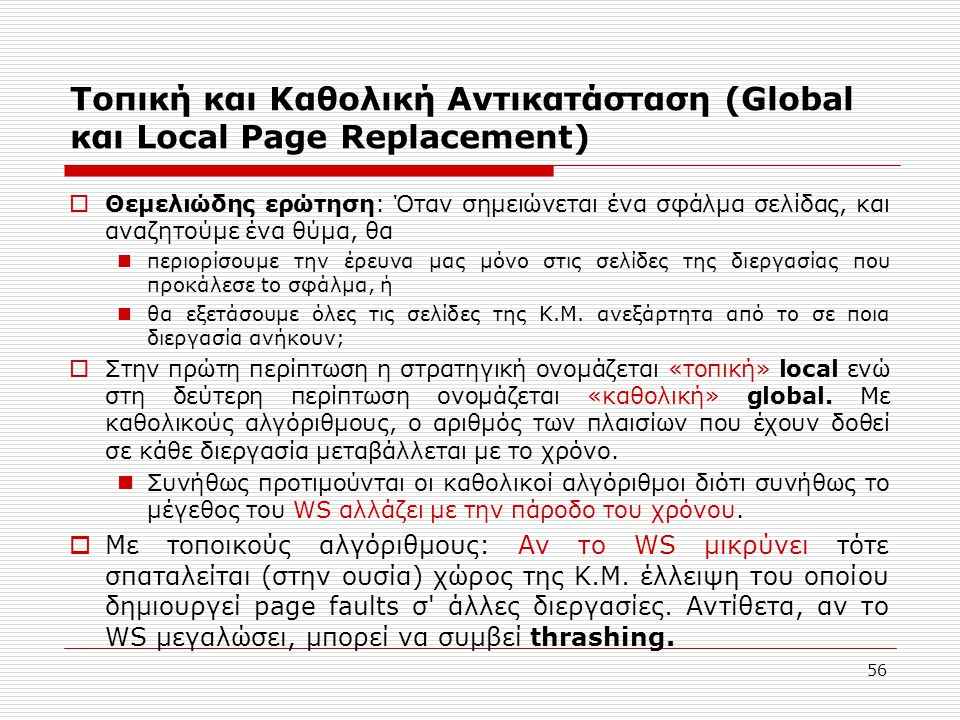 56 Τοπική και Καθολική Αντικατάσταση (Global και Local Page Replacement)  Θεμελιώδης ερώτηση: Όταν σημειώνεται ένα σφάλμα σελίδας, και αναζητούμε ένα θύμα, θα  περιορίσουμε την έρευνα μας μόνο στις σελίδες της διεργασίας που προκάλεσε to σφάλμα, ή  θα εξετάσουμε όλες τις σελίδες της Κ.Μ.