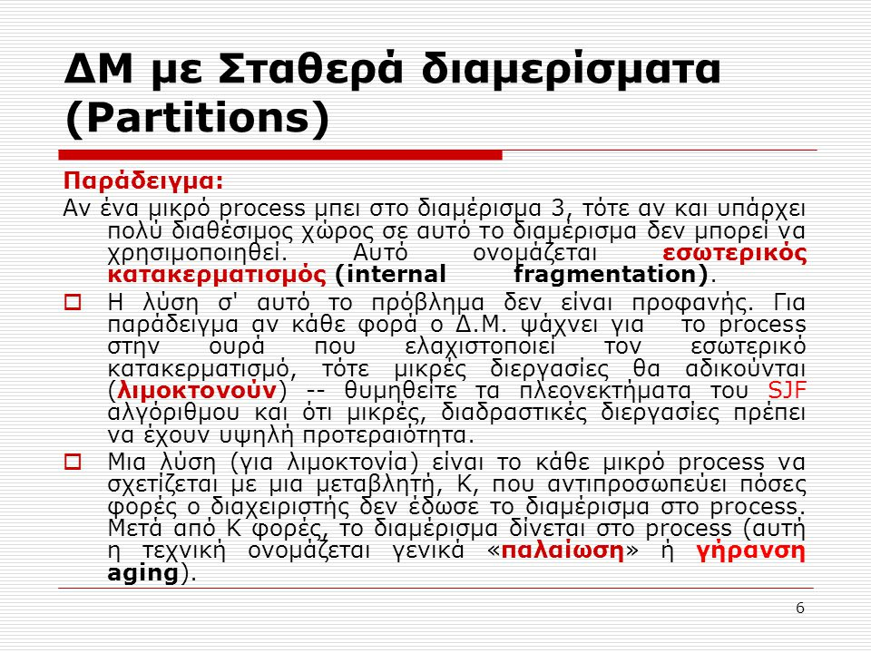 6 ΔΜ με Σταθερά διαμερίσματα (Partitions) Παράδειγμα: Αν ένα μικρό process μπει στο διαμέρισμα 3, τότε αν και υπάρχει πολύ διαθέσιμος χώρος σε αυτό το διαμέρισμα δεν μπορεί να χρησιμοποιηθεί.