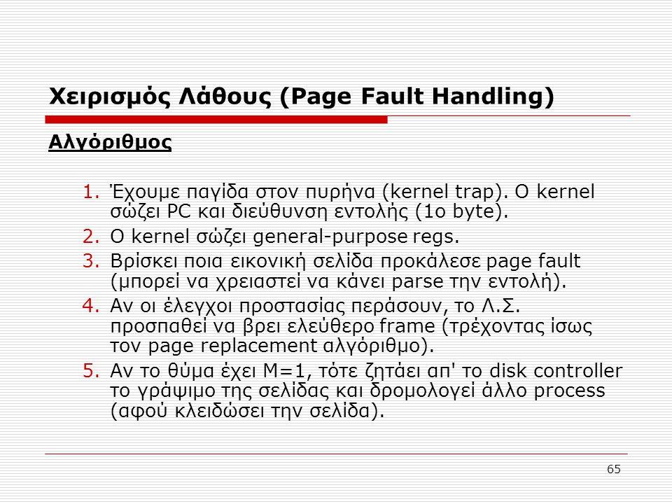 65 Χειρισμός Λάθους (Page Fault Ηandling) Αλγόριθμος 1.Έχουμε παγίδα στον πυρήνα (kernel trap). O kernel σώζει PC και διεύθυνση εντολής (1ο byte). 2.Ο