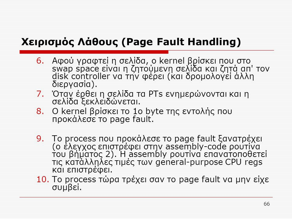 66 Χειρισμός Λάθους (Page Fault Ηandling) 6.Αφού γραφτεί η σελίδα, ο kernel βρίσκει που στο swap space είναι η ζητούμενη σελίδα και ζητά απ τον disk controller να την φέρει (και δρομολογεί άλλη διεργασία).