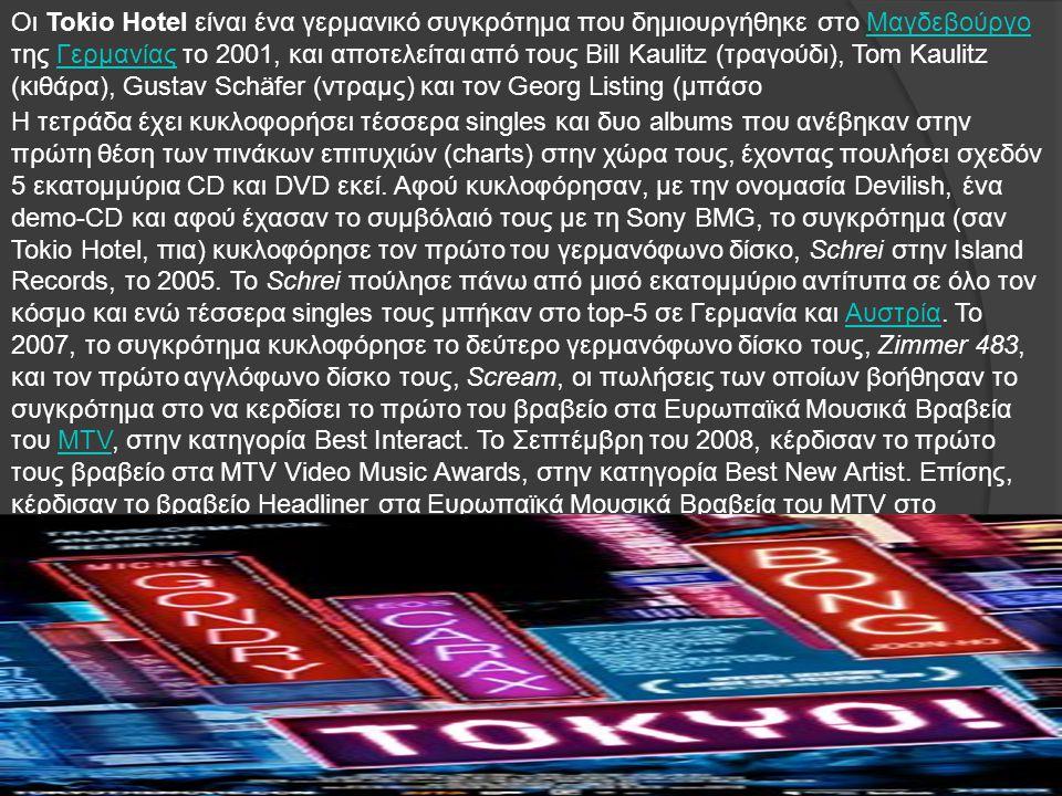 Οι Tokio Hotel είναι ένα γερμανικό συγκρότημα που δημιουργήθηκε στο Μαγδεβούργο της Γερμανίας το 2001, και αποτελείται από τους Bill Kaulitz (τραγούδι), Tom Kaulitz (κιθάρα), Gustav Schäfer (ντραμς) και τον Georg Listing (μπάσοΜαγδεβούργοΓερμανίας Η τετράδα έχει κυκλοφορήσει τέσσερα singles και δυο albums που ανέβηκαν στην πρώτη θέση των πινάκων επιτυχιών (charts) στην χώρα τους, έχοντας πουλήσει σχεδόν 5 εκατομμύρια CD και DVD εκεί.