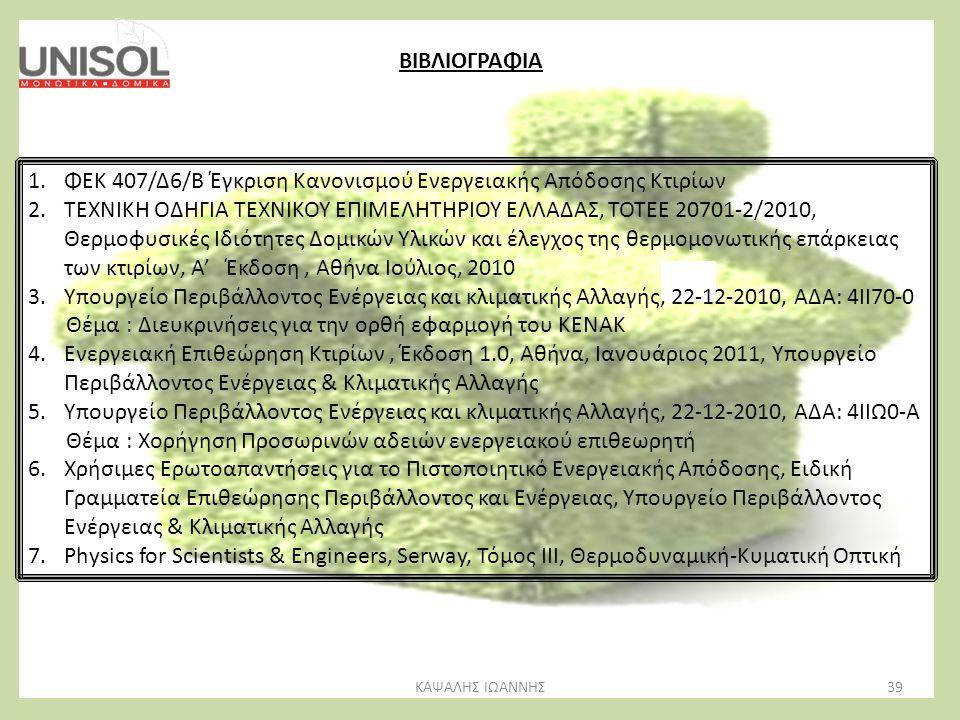 39ΚΑΨΑΛΗΣ ΙΩΑΝΝΗΣ ΒΙΒΛΙΟΓΡΑΦΙΑ 1.ΦΕΚ 407/Δ6/Β Έγκριση Κανονισμού Ενεργειακής Απόδοσης Κτιρίων 2.ΤΕΧΝΙΚΗ ΟΔΗΓΙΑ ΤΕΧΝΙΚΟΥ ΕΠΙΜΕΛΗΤΗΡΙΟΥ ΕΛΛΑΔΑΣ, ΤΟΤΕΕ 2
