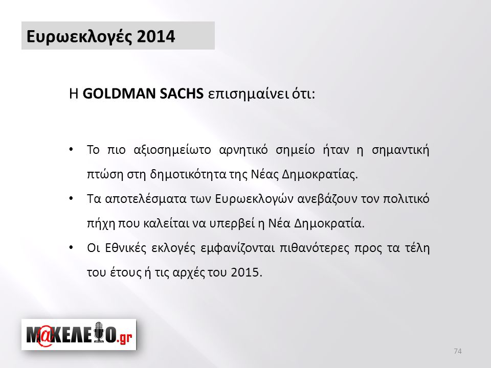 Ευρωεκλογές 2014 74 Η GOLDMAN SACHS επισημαίνει ότι: • Το πιο αξιοσημείωτο αρνητικό σημείο ήταν η σημαντική πτώση στη δημοτικότητα της Νέας Δημοκρατίας.