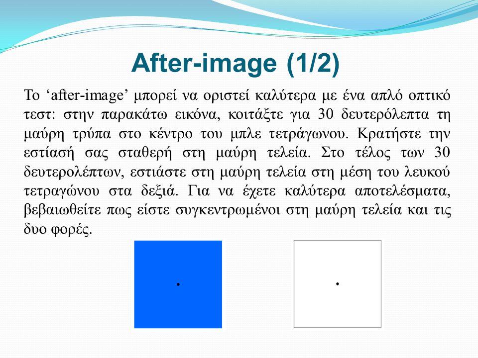 After-image (1/2) Το 'after-image' μπορεί να οριστεί καλύτερα με ένα απλό οπτικό τεστ: στην παρακάτω εικόνα, κοιτάξτε για 30 δευτερόλεπτα τη μαύρη τρύ