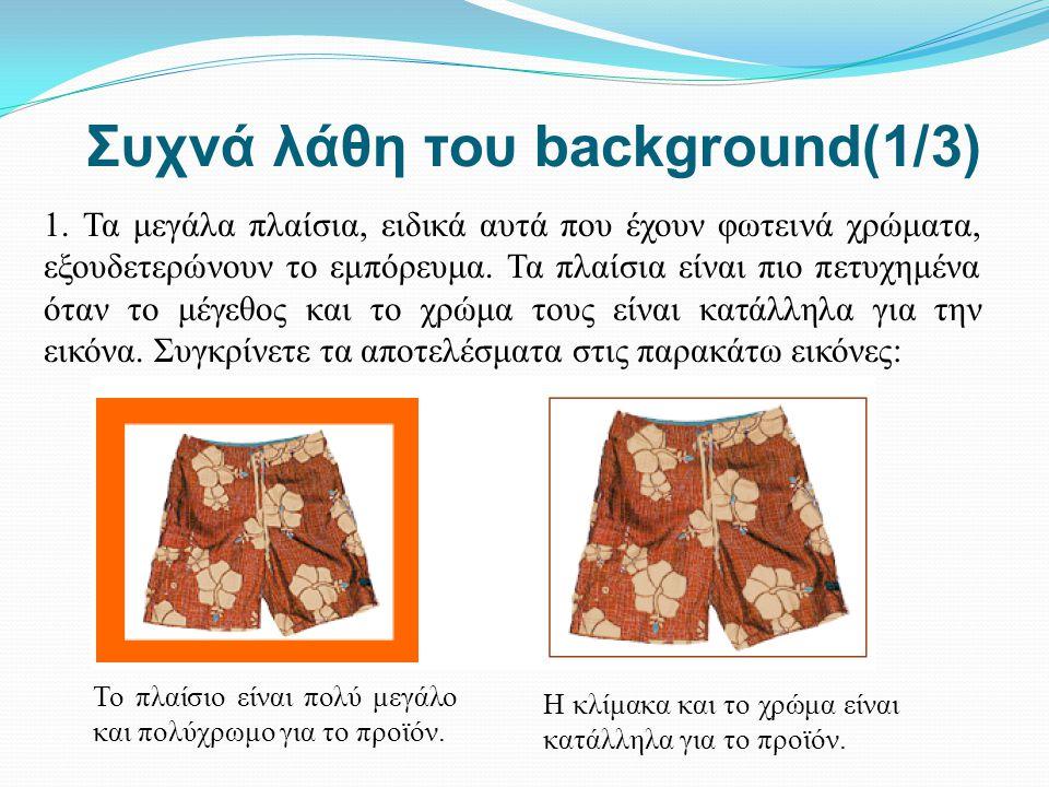 Συχνά λάθη του background(1/3) 1. Τα μεγάλα πλαίσια, ειδικά αυτά που έχουν φωτεινά χρώματα, εξουδετερώνουν το εμπόρευμα. Τα πλαίσια είναι πιο πετυχημέ
