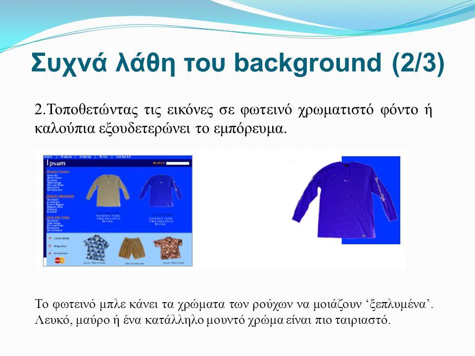 Συχνά λάθη του background (2/3) 2.Τοποθετώντας τις εικόνες σε φωτεινό χρωματιστό φόντο ή καλούπια εξουδετερώνει το εμπόρευμα. Το φωτεινό μπλε κάνει τα