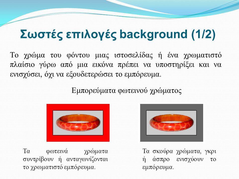 Σωστές επιλογές background (1/2) Tο χρώμα του φόντου μιας ιστοσελίδας ή ένα χρωματιστό πλαίσιο γύρω από μια εικόνα πρέπει να υποστηρίξει και να ενισχύ