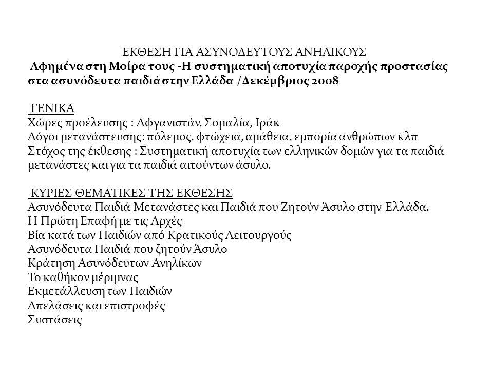 ΕΚΘΕΣΗ ΓΙΑ ΑΣΥΝΟΔΕΥΤΟΥΣ ΑΝΗΛΙΚΟΥΣ Αφημένα στη Μοίρα τους -Η συστηματική αποτυχία παροχής προστασίας στα ασυνόδευτα παιδιά στην Ελλάδα /Δεκέμβριος 2008 ΓΕΝΙΚΑ Χώρες προέλευσης : Αφγανιστάν, Σομαλία, Ιράκ Λόγοι μετανάστευσης: πόλεμος, φτώχεια, αμάθεια, εμπορία ανθρώπων κλπ Στόχος της έκθεσης : Συστηματική αποτυχία των ελληνικών δομών για τα παιδιά μετανάστες και για τα παιδιά αιτούντων άσυλο.