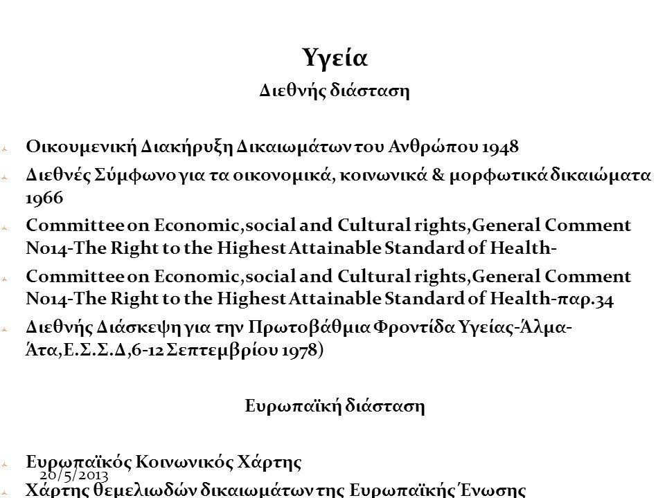 20/5/2013 Υγεία Διεθνής διάσταση  Οικουμενική Διακήρυξη Δικαιωμάτων του Ανθρώπου 1948  Διεθνές Σύμφωνο για τα οικονομικά, κοινωνικά & μορφωτικά δικαιώματα 1966  Committee on Economic,social and Cultural rights,General Comment No14-The Right to the Highest Attainable Standard of Health-  Committee on Economic,social and Cultural rights,General Comment No14-The Right to the Highest Attainable Standard of Health-παρ.34  Διεθνής Διάσκεψη για την Πρωτοβάθμια Φροντίδα Υγείας-Άλμα- Άτα,Ε.Σ.Σ.Δ,6-12 Σεπτεμβρίου 1978) Ευρωπαϊκή διάσταση  Ευρωπαϊκός Κοινωνικός Χάρτης  Χάρτης θεμελιωδών δικαιωμάτων της Ευρωπαϊκής Ένωσης
