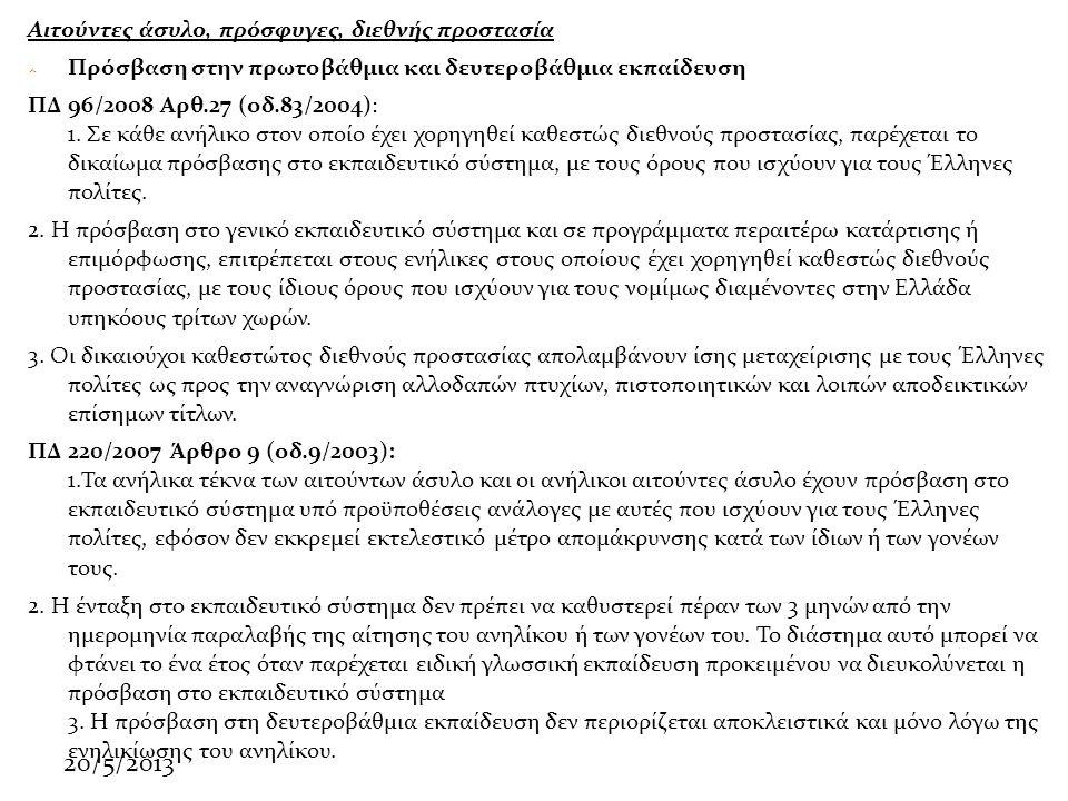 20/5/2013 Αιτούντες άσυλο, πρόσφυγες, διεθνής προστασία  Πρόσβαση στην πρωτοβάθμια και δευτεροβάθμια εκπαίδευση ΠΔ 96/2008 Αρθ.27 (οδ.83/2004): 1.