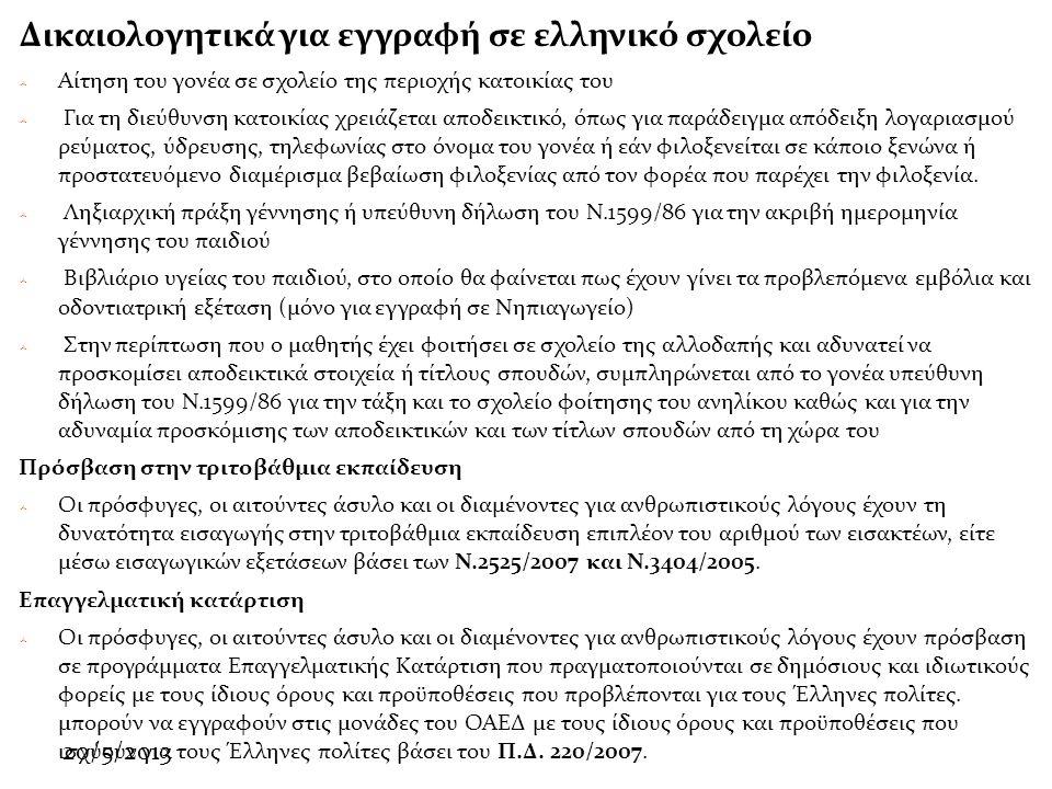 20/5/2013 Δικαιολογητικά για εγγραφή σε ελληνικό σχολείο  Αίτηση του γονέα σε σχολείο της περιοχής κατοικίας του  Για τη διεύθυνση κατοικίας χρειάζεται αποδεικτικό, όπως για παράδειγμα απόδειξη λογαριασμού ρεύματος, ύδρευσης, τηλεφωνίας στο όνομα του γονέα ή εάν φιλοξενείται σε κάποιο ξενώνα ή προστατευόμενο διαμέρισμα βεβαίωση φιλοξενίας από τον φορέα που παρέχει την φιλοξενία.