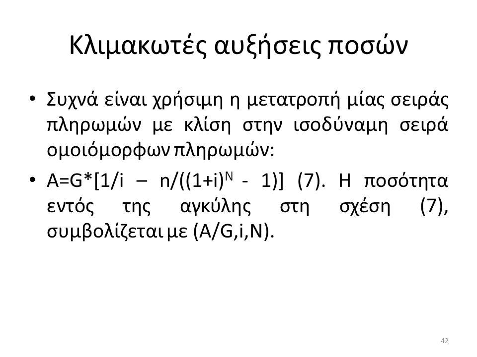 Κλιμακωτές αυξήσεις ποσών • Συχνά είναι χρήσιμη η μετατροπή μίας σειράς πληρωμών με κλίση στην ισοδύναμη σειρά ομοιόμορφων πληρωμών: • A=G*[1/i – n/((1+i) N - 1)] (7).