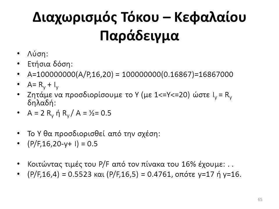 Διαχωρισμός Τόκου – Κεφαλαίου Παράδειγμα • Λύση: • Ετήσια δόση: • Α=100000000(Α/P,16,20) = 100000000(0.16867)=16867000 • A= R y + I y • Ζητάμε να προσδιορίσουμε το Υ (με 1<=Y<=20) ώστε I y = R y δηλαδή: • Α = 2 R y ή R y / Α = ½= 0.5 • Το Υ θα προσδιορισθεί από την σχέση: • (P/F,16,20-y+ Ι) = 0.5 • Κοιτώντας τιμές του P/F από τον πίνακα του 16% έχουμε:..