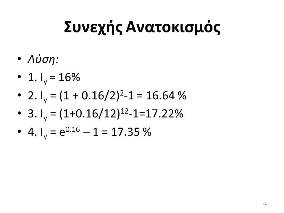 Συνεχής Aνατoκισμός • Λύση: • 1. I y = 16% • 2. I y = (1 + 0.16/2) 2 -1 = 16.64 % • 3.