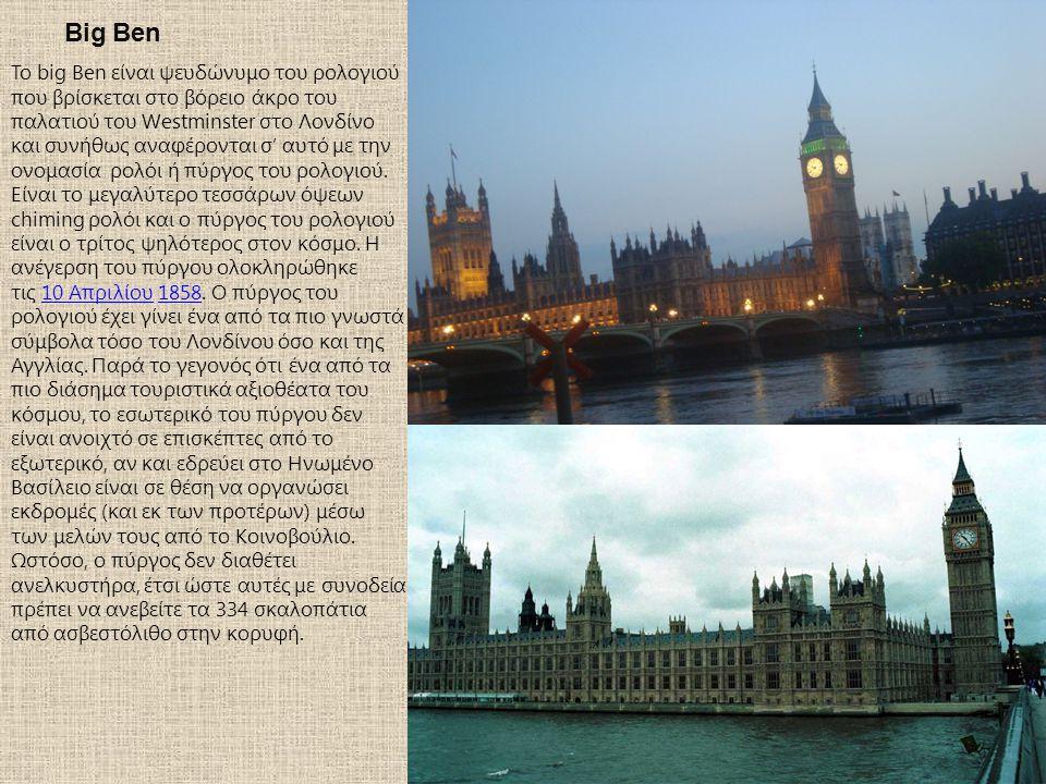 Big Ben Το big Ben είναι ψευδώνυμο του ρολογιού που βρίσκεται στο βόρειο άκρο του παλατιού του Westminster στο Λονδίνο και συνήθως αναφέρονται σ' αυτό