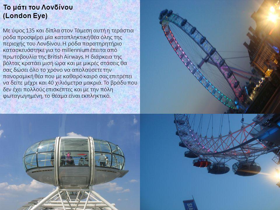 Το μάτι του Λονδίνου (London Eye) Με ύψος 135 και δίπλα στον Τάμεση αυτή η τεράστια ρόδα προσφέρει μία καταπληκτική θέα όλης της περιοχής του Λονδίνου