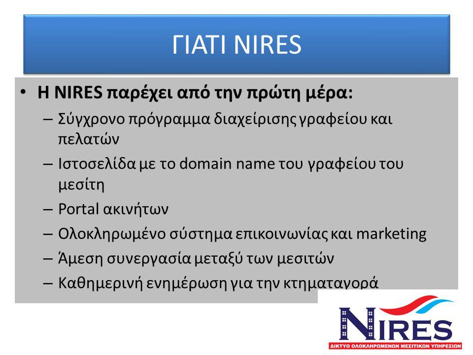 ΓΙΑΤΙ NIRES • Η NIRES παρέχει από την πρώτη μέρα: – Σύγχρονο πρόγραμμα διαχείρισης γραφείου και πελατών – Ιστοσελίδα με το domain name του γραφείου του μεσίτη – Portal ακινήτων – Ολοκληρωμένο σύστημα επικοινωνίας και marketing – Άμεση συνεργασία μεταξύ των μεσιτών – Καθημερινή ενημέρωση για την κτηματαγορά