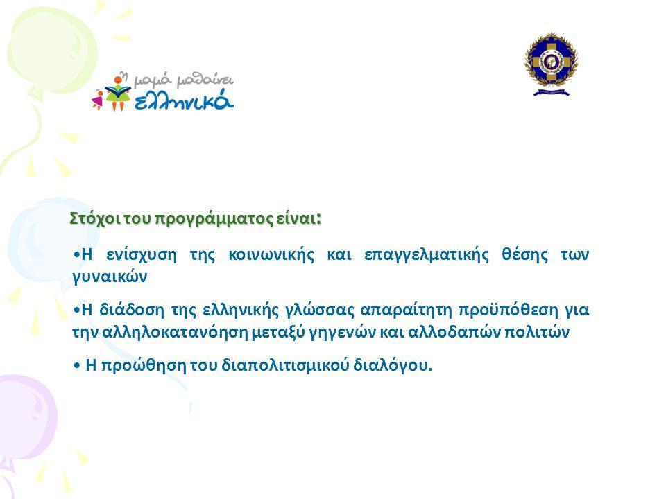 Στόχοι του προγράμματος είναι : Στόχοι του προγράμματος είναι : •Η ενίσχυση της κοινωνικής και επαγγελματικής θέσης των γυναικών •Η διάδοση της ελληνικής γλώσσας απαραίτητη προϋπόθεση για την αλληλοκατανόηση μεταξύ γηγενών και αλλοδαπών πολιτών • Η προώθηση του διαπολιτισμικού διαλόγου.