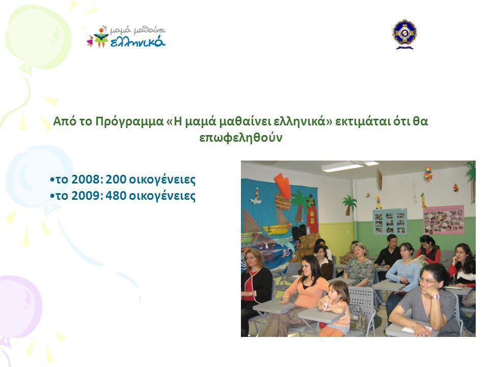 •το 2008: 200 οικογένειες •το 2009: 480 οικογένειες Από το Πρόγραμμα «Η μαμά μαθαίνει ελληνικά» εκτιμάται ότι θα επωφεληθούν
