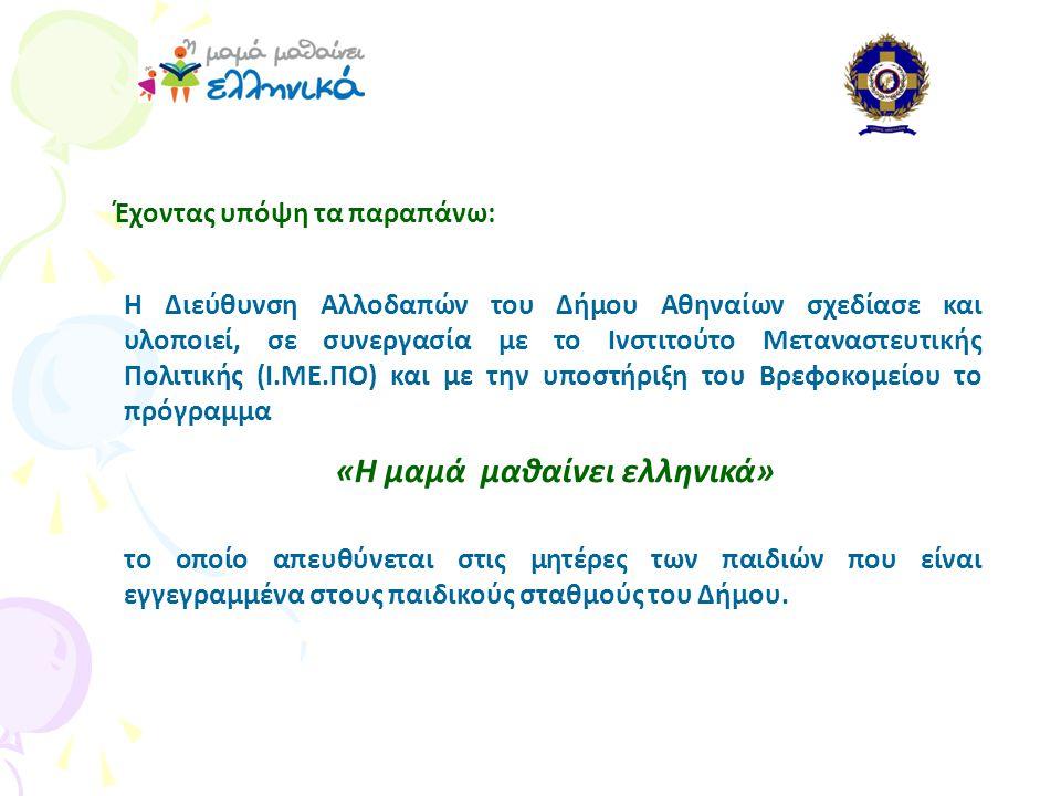 Έχοντας υπόψη τα παραπάνω: Η Διεύθυνση Αλλοδαπών του Δήμου Αθηναίων σχεδίασε και υλοποιεί, σε συνεργασία με το Ινστιτούτο Μεταναστευτικής Πολιτικής (Ι.ΜΕ.ΠΟ) και με την υποστήριξη του Βρεφοκομείου το πρόγραμμα «Η μαμά μαθαίνει ελληνικά» το οποίο απευθύνεται στις μητέρες των παιδιών που είναι εγγεγραμμένα στους παιδικούς σταθμούς του Δήμου.