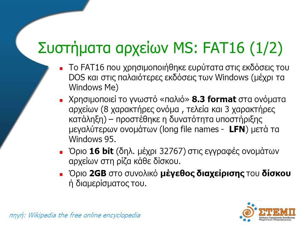 Συστήματα αρχείων MS: FAT16 (1/2)  To FAT16 που χρησιμοποιήθηκε ευρύτατα στις εκδόσεις του DOS και στις παλαιότερες εκδόσεις των Windows (μέχρι τα Windows Me)  Χρησιμοποιεί το γνωστό «παλιό» 8.3 format στα ονόματα αρχείων (8 χαρακτήρες ονόμα, τελεία και 3 χαρακτήρες κατάληξη) – προστέθηκε η δυνατότητα υποστήριξης μεγαλύτερων ονομάτων (long file names - LFN) μετά τα Windows 95.