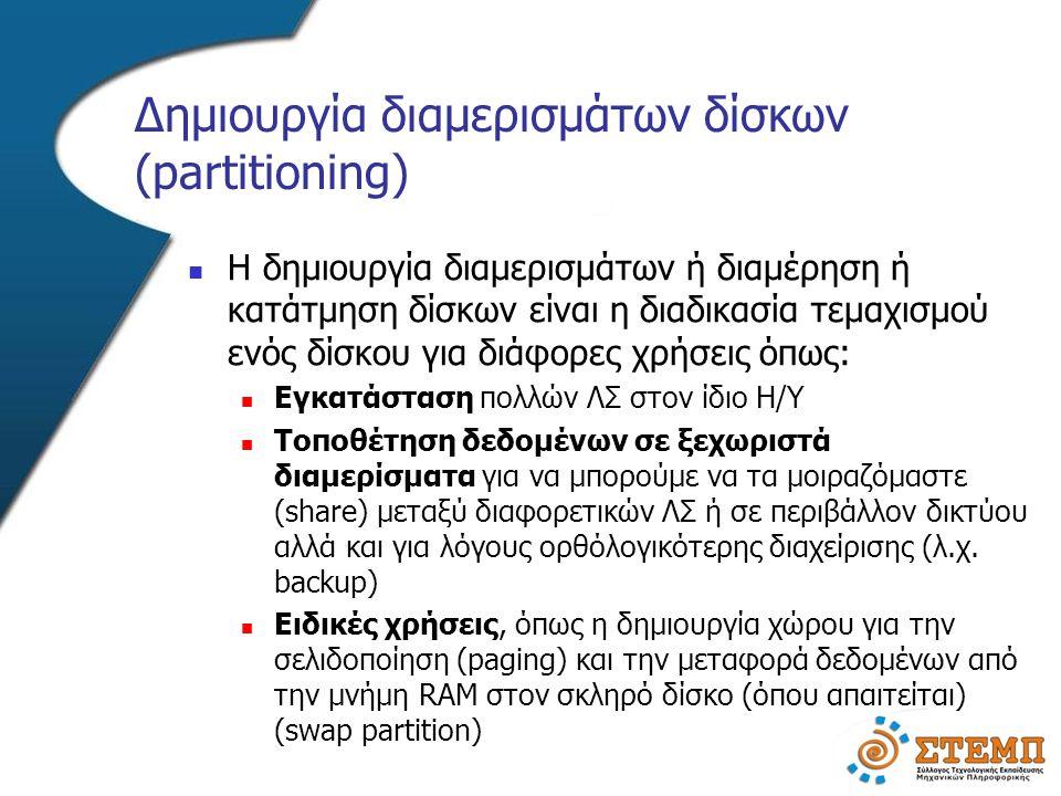 Δημιουργία διαμερισμάτων δίσκων (partitioning)  Η δημιουργία διαμερισμάτων ή διαμέρηση ή κατάτμηση δίσκων είναι η διαδικασία τεμαχισμού ενός δίσκου για διάφορες χρήσεις όπως:  Εγκατάσταση πολλών ΛΣ στον ίδιο Η/Υ  Τοποθέτηση δεδομένων σε ξεχωριστά διαμερίσματα για να μπορούμε να τα μοιραζόμαστε (share) μεταξύ διαφορετικών ΛΣ ή σε περιβάλλον δικτύου αλλά και για λόγους ορθόλογικότερης διαχείρισης (λ.χ.