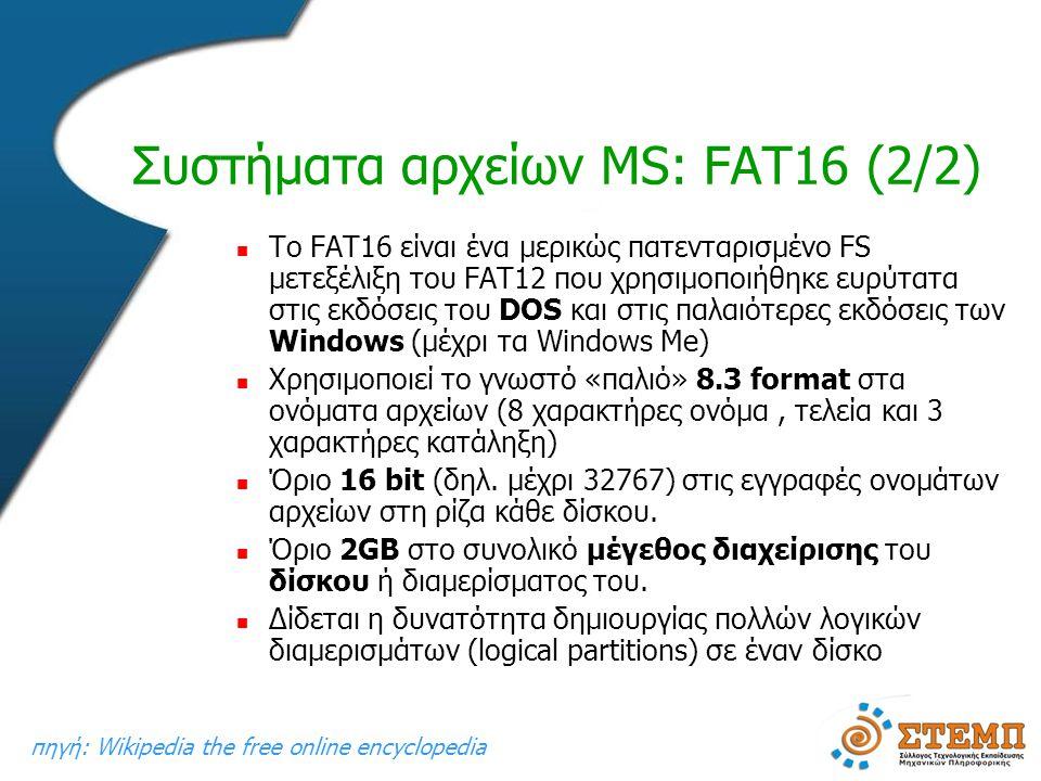Συστήματα αρχείων MS: FAT16 (2/2)  To FAT16 είναι ένα μερικώς πατενταρισμένο FS μετεξέλιξη του FAT12 που χρησιμοποιήθηκε ευρύτατα στις εκδόσεις του DOS και στις παλαιότερες εκδόσεις των Windows (μέχρι τα Windows Me)  Χρησιμοποιεί το γνωστό «παλιό» 8.3 format στα ονόματα αρχείων (8 χαρακτήρες ονόμα, τελεία και 3 χαρακτήρες κατάληξη)  Όριο 16 bit (δηλ.