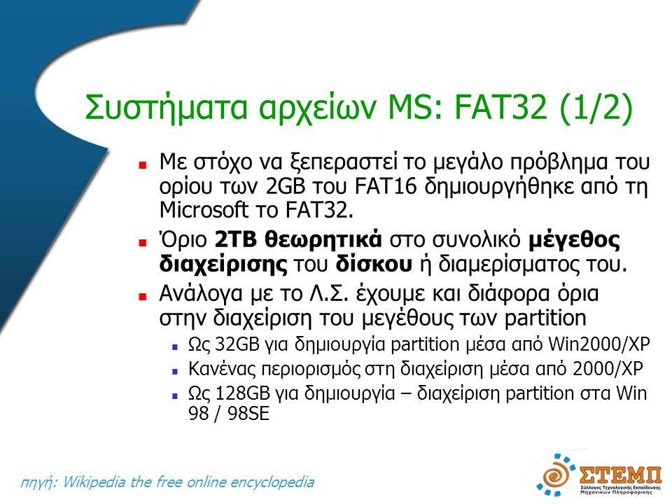 Συστήματα αρχείων MS: FAT32 (1/2)  Με στόχο να ξεπεραστεί το μεγάλο πρόβλημα του ορίου των 2GB του FAT16 δημιουργήθηκε από τη Microsoft το FAT32.