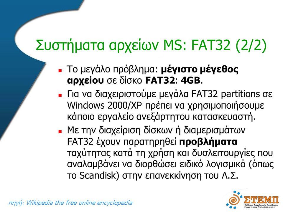 Συστήματα αρχείων MS: FAT32 (2/2)  Το μεγάλο πρόβλημα: μέγιστο μέγεθος αρχείου σε δίσκο FAT32: 4GB.