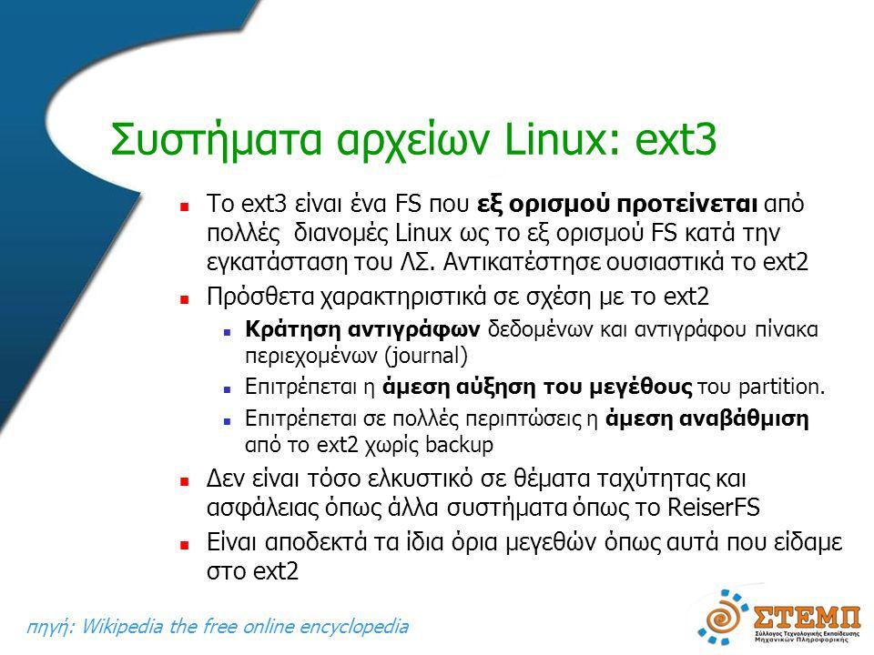 Συστήματα αρχείων Linux: ext3  To ext3 είναι ένα FS που εξ ορισμού προτείνεται από πολλές διανομές Linux ως το εξ ορισμού FS κατά την εγκατάσταση του ΛΣ.