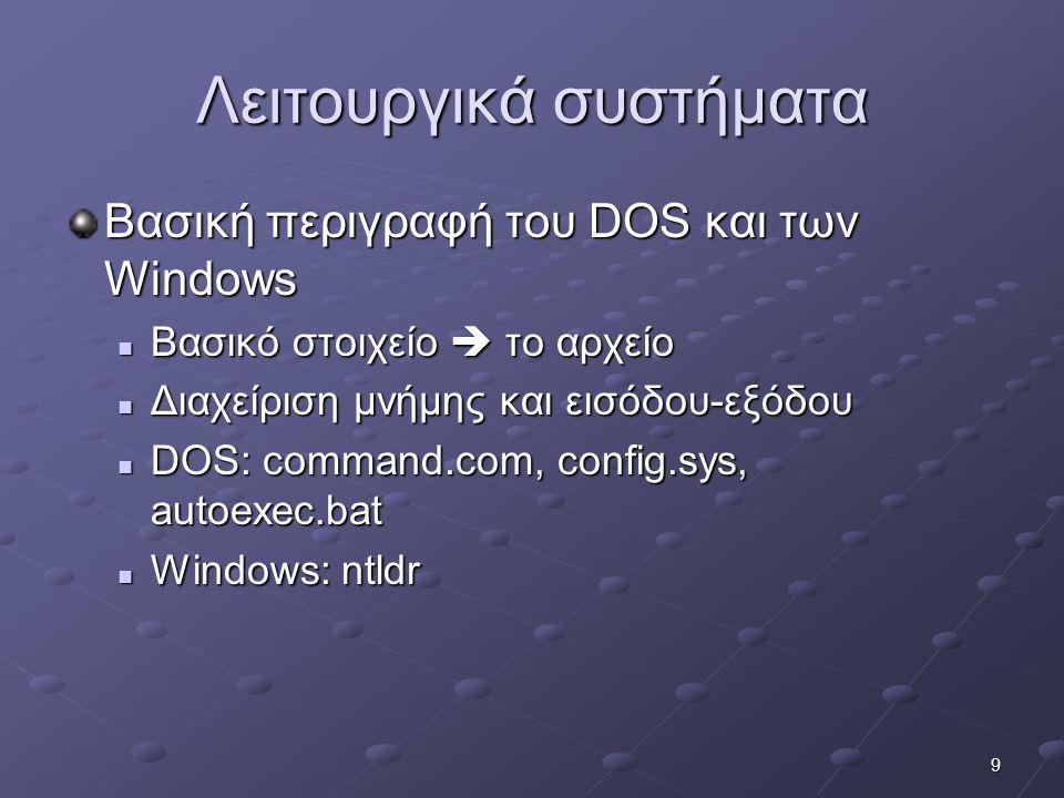 9 Λειτουργικά συστήματα Βασική περιγραφή του DOS και των Windows  Βασικό στοιχείο  το αρχείο  Διαχείριση μνήμης και εισόδου-εξόδου  DOS: command.com, config.sys, autoexec.bat  Windows: ntldr