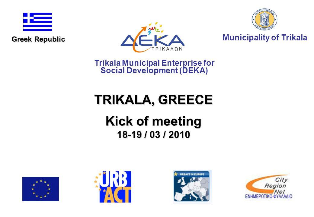 TRIKALA, GREECE Kick of meeting 18-19 / 03 / 2010 Municipality of Trikala Trikala Municipal Enterprise for Social Development (DEKA) Greek Republic