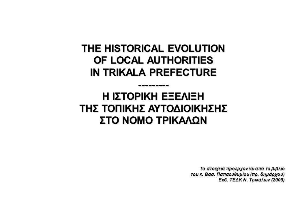 THE HISTORICAL EVOLUTION OF LOCAL AUTHORITIES IN TRIKALA PREFECTURE --------- Η ΙΣΤΟΡΙΚΗ ΕΞΕΛΙΞΗ ΤΗΣ ΤΟΠΙΚΗΣ ΑΥΤΟΔΙΟΙΚΗΣΗΣ ΣΤΟ ΝΟΜΟ ΤΡΙΚΑΛΩΝ Τα στοιχε