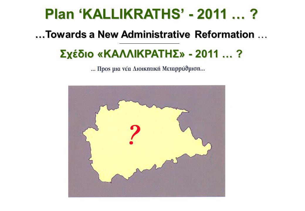 Plan 'KALLIKRATHS' - 2011 … ? …Towards a New Administrative Reformation … Σχέδιο «ΚΑΛΛΙΚΡΑΤΗΣ» - 2011 … ?
