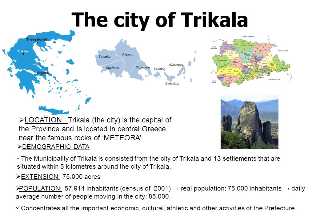 The city of Trikala   LOCATION : Trikala (the city) is the capital of the Province and Is located in central Greece near the famous rocks of 'METEOR