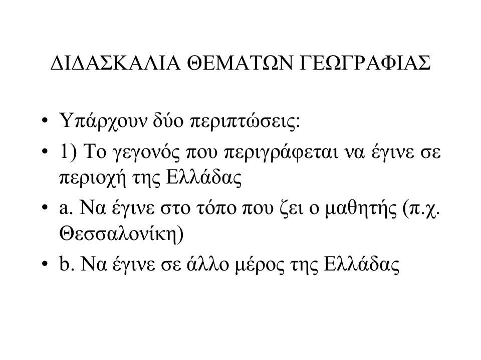 ΔΙΔΑΣΚΑΛΙΑ ΘΕΜΑΤΩΝ ΓΕΩΓΡΑΦΙΑΣ •Υπάρχουν δύο περιπτώσεις: •1) Το γεγονός που περιγράφεται να έγινε σε περιοχή της Ελλάδας •a. Να έγινε στο τόπο που ζει