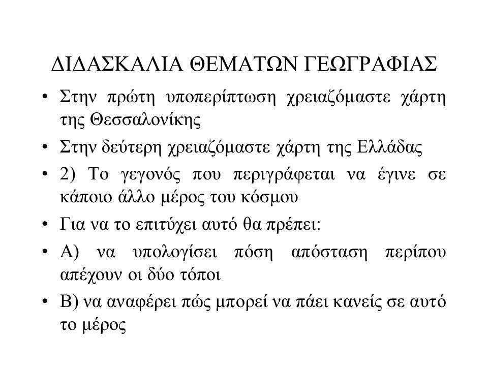 ΔΙΔΑΣΚΑΛΙΑ ΘΕΜΑΤΩΝ ΓΕΩΓΡΑΦΙΑΣ •Στην πρώτη υποπερίπτωση χρειαζόμαστε χάρτη της Θεσσαλονίκης •Στην δεύτερη χρειαζόμαστε χάρτη της Ελλάδας •2) Το γεγονός