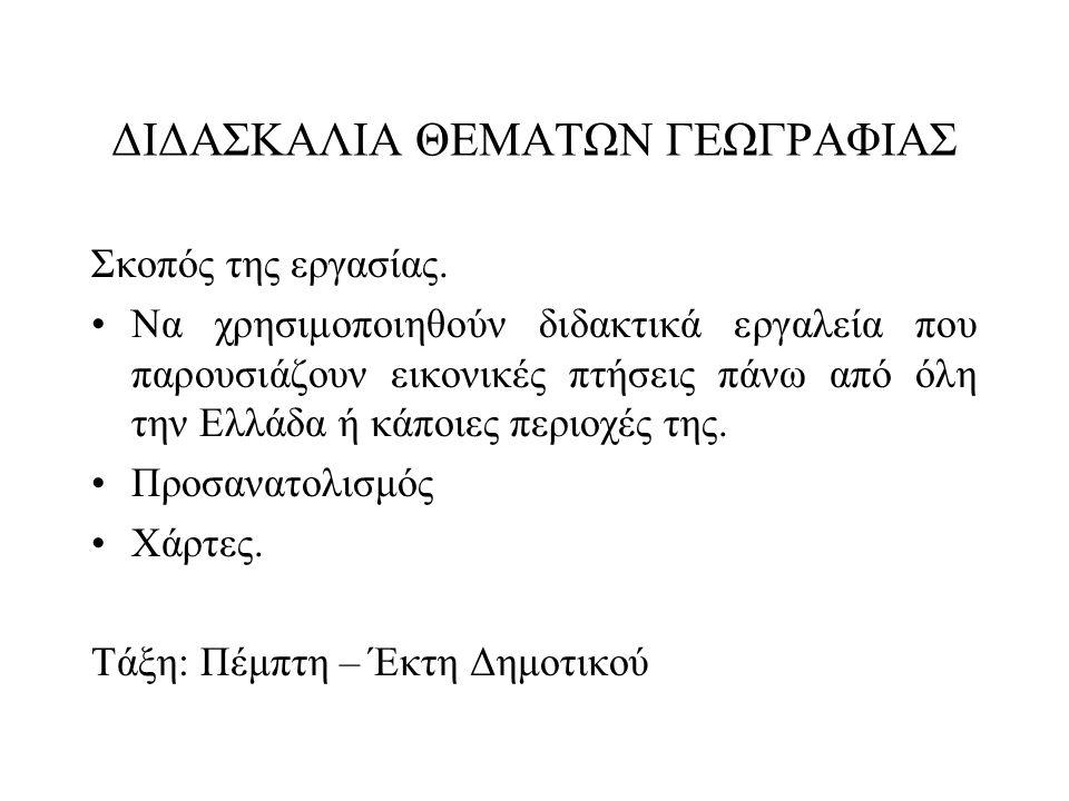 ΔΙΔΑΣΚΑΛΙΑ ΘΕΜΑΤΩΝ ΓΕΩΓΡΑΦΙΑΣ Σκοπός της εργασίας. •Να χρησιμοποιηθούν διδακτικά εργαλεία που παρουσιάζουν εικονικές πτήσεις πάνω από όλη την Ελλάδα ή