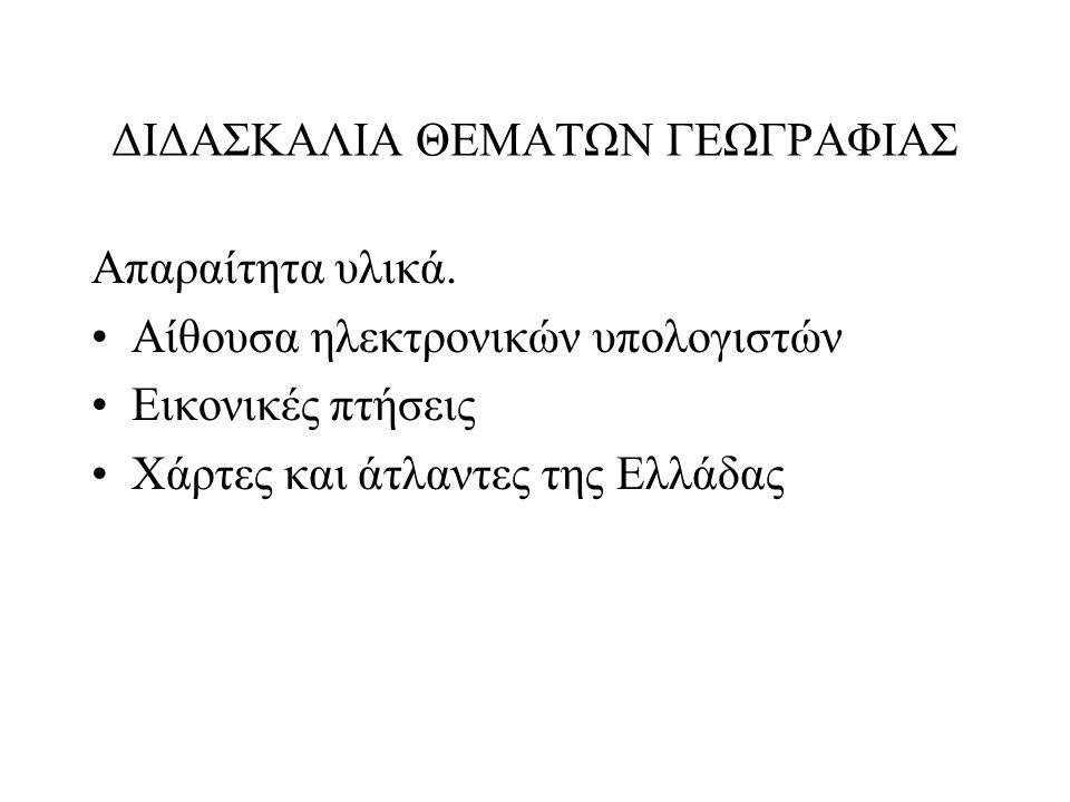 ΔΙΔΑΣΚΑΛΙΑ ΘΕΜΑΤΩΝ ΓΕΩΓΡΑΦΙΑΣ Απαραίτητα υλικά. •Αίθουσα ηλεκτρονικών υπολογιστών •Εικονικές πτήσεις •Χάρτες και άτλαντες της Ελλάδας