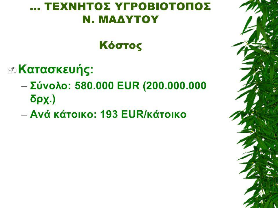 … ΤΕΧΝΗΤΟΣ ΥΓΡΟΒΙΟΤΟΠΟΣ Ν. ΜΑΔΥΤΟΥ Κόστος  Κατασκευής: –Σύνολο: 580.000 EUR (200.000.000 δρχ.) –Ανά κάτοικο: 193 EUR/κάτοικο