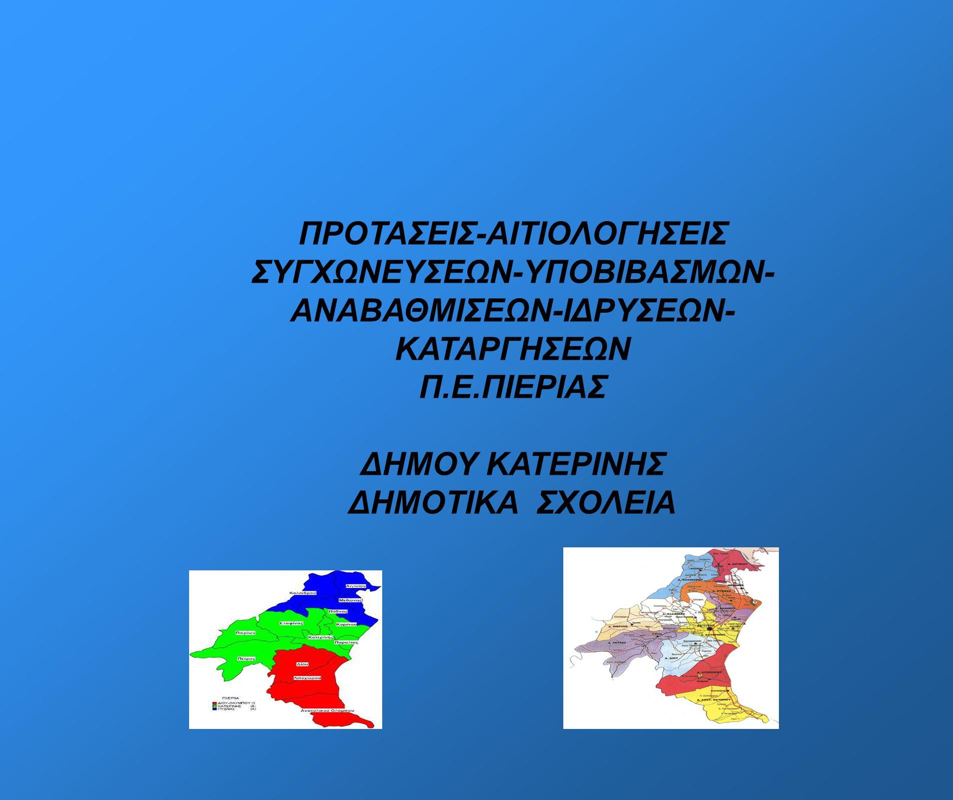 ΠΡΟΤΑΣΕΙΣ-ΑΙΤΙΟΛΟΓΗΣΕΙΣ ΣΥΓΧΩΝΕΥΣΕΩΝ-ΥΠΟΒΙΒΑΣΜΩΝ- ΑΝΑΒΑΘΜΙΣΕΩΝ-ΙΔΡΥΣΕΩΝ- ΚΑΤΑΡΓΗΣΕΩΝ Π.Ε.ΠΙΕΡΙΑΣ ΔΗΜΟΥ ΚΑΤΕΡΙΝΗΣ ΔΗΜΟΤΙΚΑ ΣΧΟΛΕΙΑ