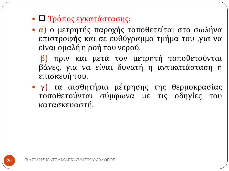 ΒΑΣΙΛΗΣ ΚΑΤΣΑΜΑΓΚΑΣ ΜΗΧΑΝΟΛΟΓΟΣ 20   Τρόπος εγκατάστασης :  α ) ο μετρητής παροχής τοποθετείται στο σωλήνα επιστροφής και σε ευθύγραμμο τμήμα του,