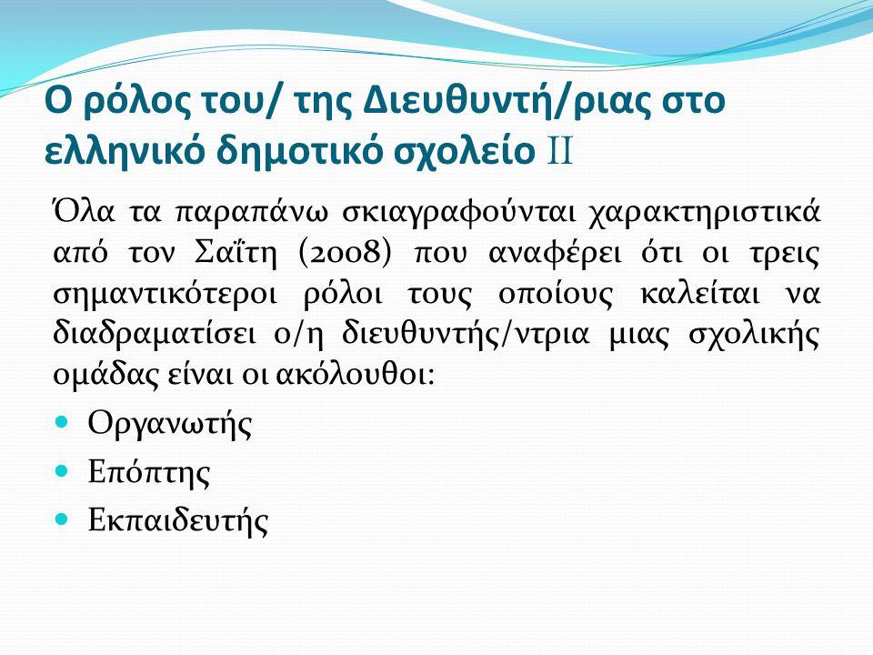 Ο ρόλος του/ της Διευθυντή/ριας στο ελληνικό δημοτικό σχολείο II Όλα τα παραπάνω σκιαγραφούνται χαρακτηριστικά από τον Σαΐτη (2008) που αναφέρει ότι ο