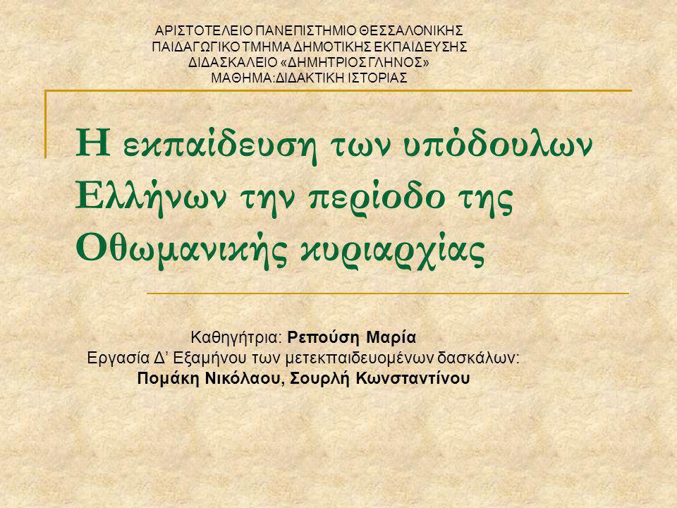 Η εκπαίδευση των υπόδουλων Ελλήνων την περίοδο της Οθωμανικής κυριαρχίας Καθηγήτρια: Ρεπούση Μαρία Εργασία Δ' Εξαμήνου των μετεκπαιδευομένων δασκάλων: