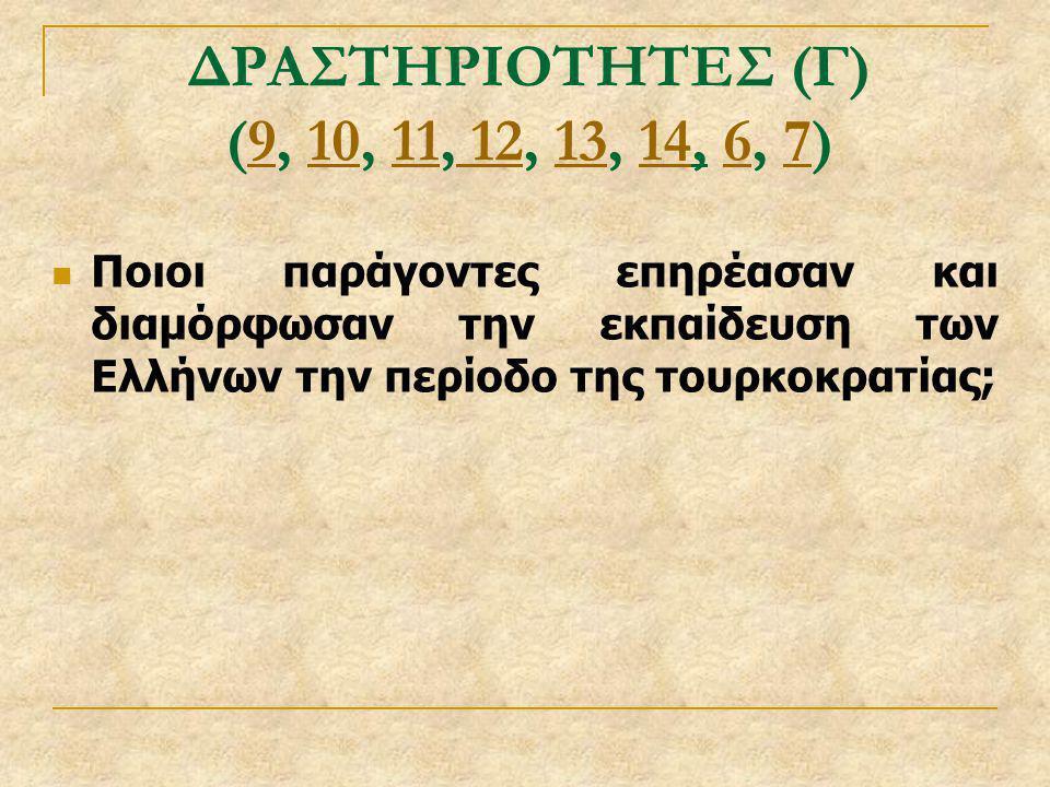 ΔΡΑΣΤΗΡΙΟΤΗΤΕΣ (Γ) (9, 10, 11, 12, 13, 14, 6, 7)91011 12131467  Ποιοι παράγοντες επηρέασαν και διαμόρφωσαν την εκπαίδευση των Ελλήνων την περίοδο της
