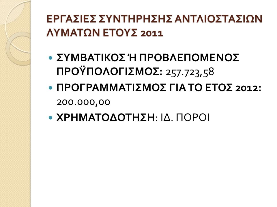 ΕΡΓΑΣΙΕΣ ΣΥΝΤΗΡΗΣΗΣ ΑΝΤΛΙΟΣΤΑΣΙΩΝ ΛΥΜΑΤΩΝ ΕΤΟΥΣ 2011  ΣΥΜΒΑΤΙΚΟΣ Ή ΠΡΟΒΛΕΠΟΜΕΝΟΣ ΠΡΟΫΠΟΛΟΓΙΣΜΟΣ : 257.723,58  ΠΡΟΓΡΑΜΜΑΤΙΣΜΟΣ ΓΙΑ ΤΟ ΕΤΟΣ 2012: 200.