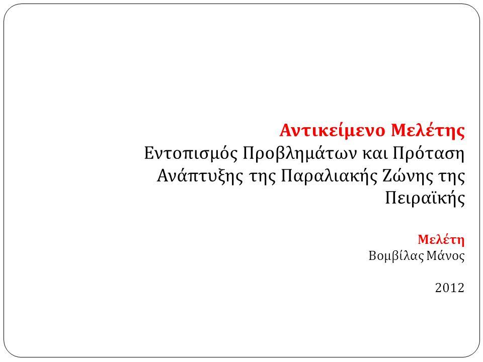 Αντικείμενο Μελέτης Εντοπισμός Προβλημάτων και Πρόταση Ανάπτυξης της Παραλιακής Ζώνης της Πειραϊκής Μελέτη Βομβίλας Μάνος 2012